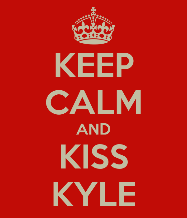 KEEP CALM AND KISS KYLE