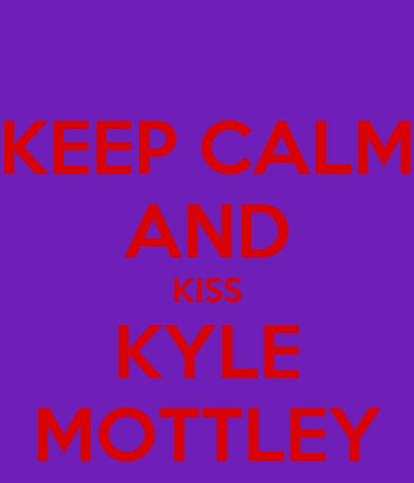 KEEP CALM AND KISS KYLE MOTTLEY