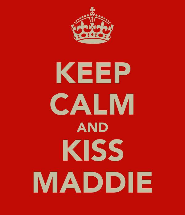 KEEP CALM AND KISS MADDIE