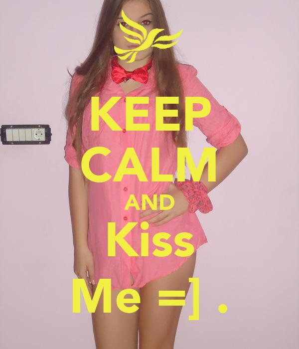 KEEP CALM AND Kiss Me =] .