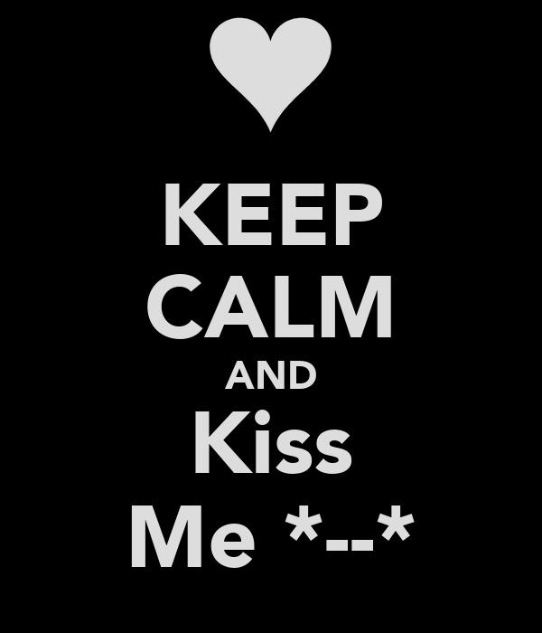 KEEP CALM AND Kiss Me *--*