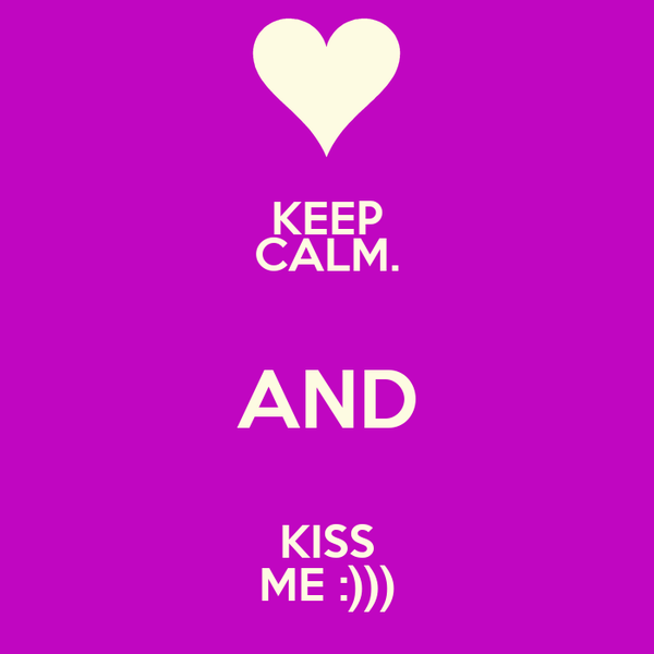 KEEP CALM. AND KISS ME :)))