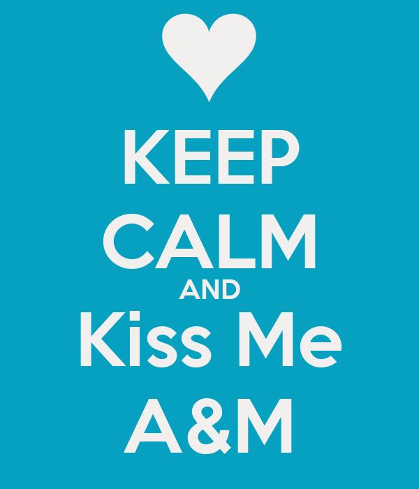 KEEP CALM AND Kiss Me A&M