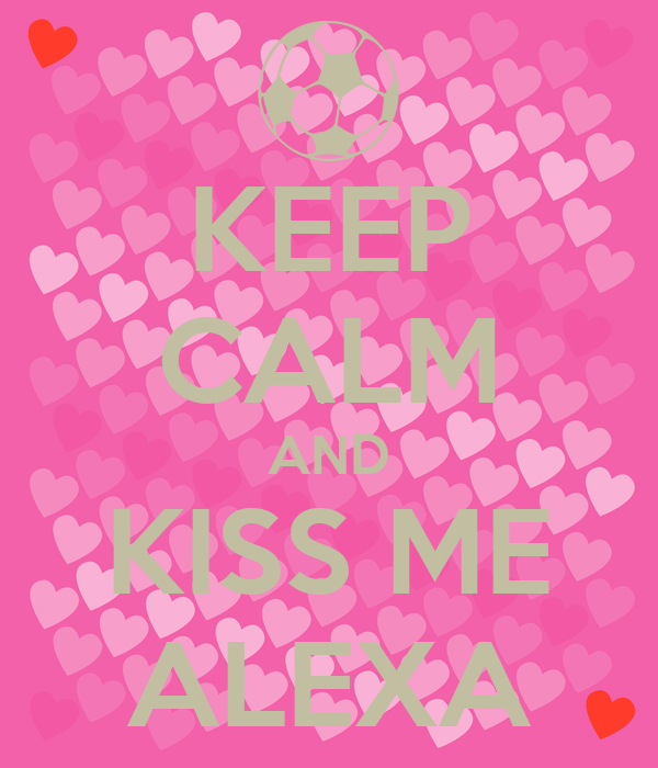 KEEP CALM AND KISS ME ALEXA