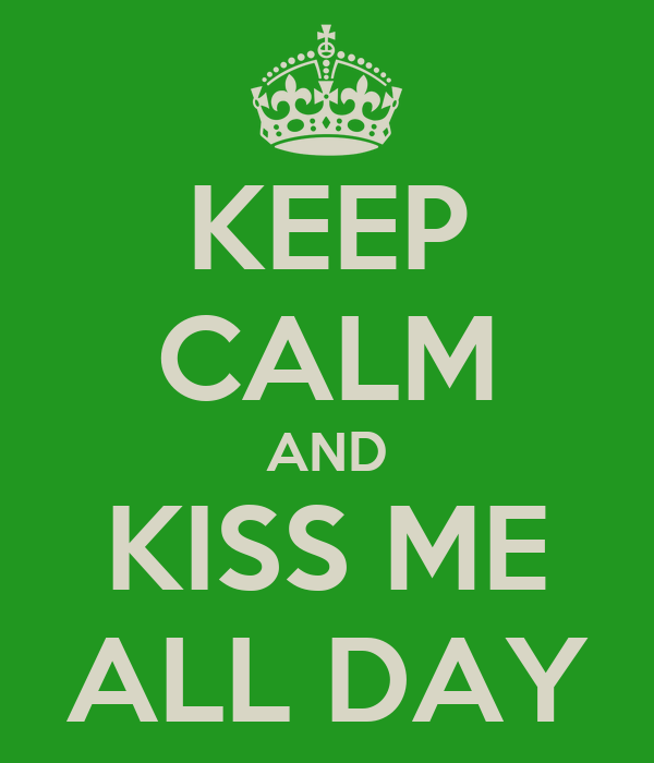 KEEP CALM AND KISS ME ALL DAY