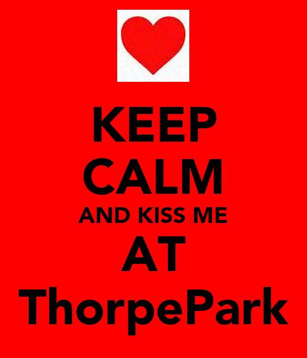 KEEP CALM AND KISS ME AT ThorpePark