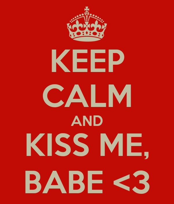 KEEP CALM AND KISS ME, BABE <3