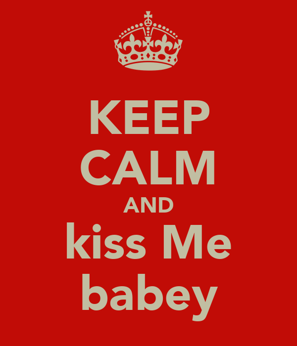 KEEP CALM AND kiss Me babey