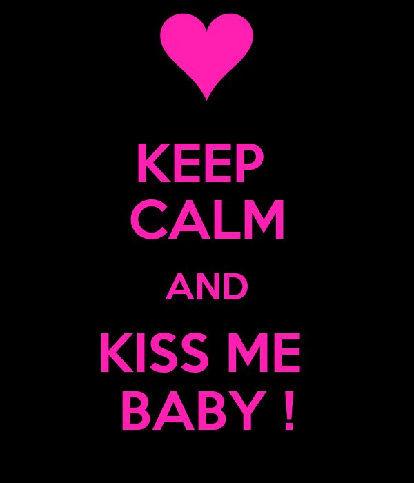 KEEP  CALM AND KISS ME  BABY !