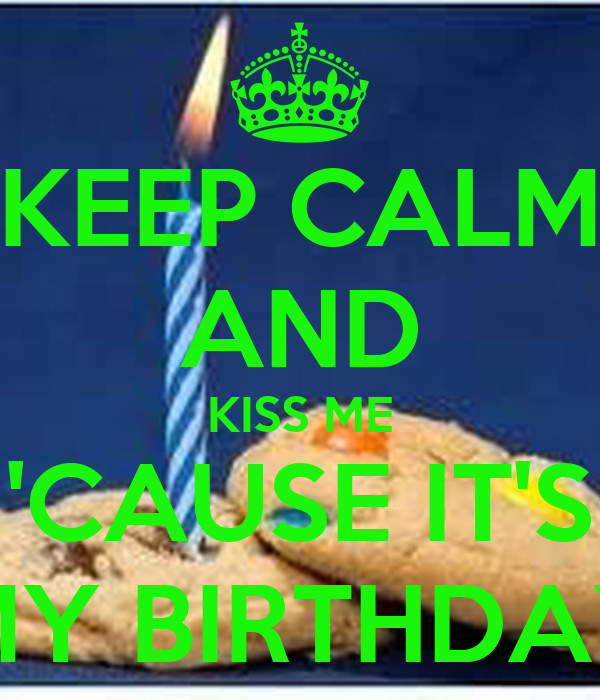 KEEP CALM AND KISS ME 'CAUSE IT'S MY BIRTHDAY