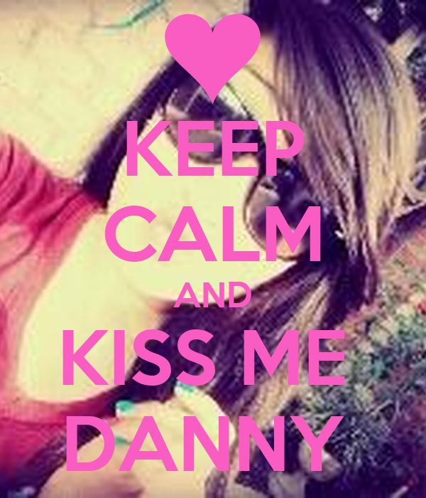 KEEP CALM AND KISS ME  DANNY