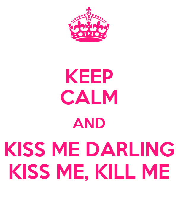 KEEP CALM AND KISS ME DARLING KISS ME, KILL ME