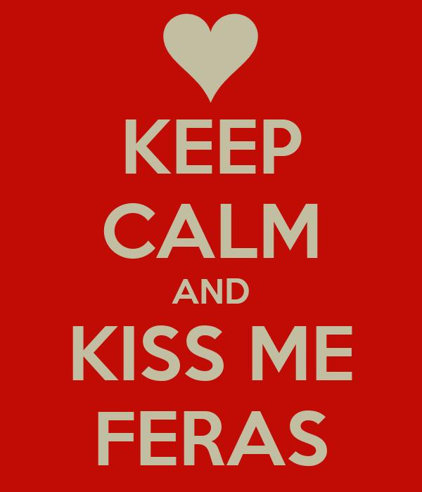 KEEP CALM AND KISS ME FERAS