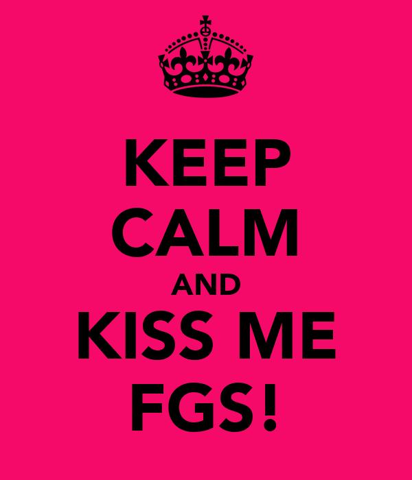 KEEP CALM AND KISS ME FGS!