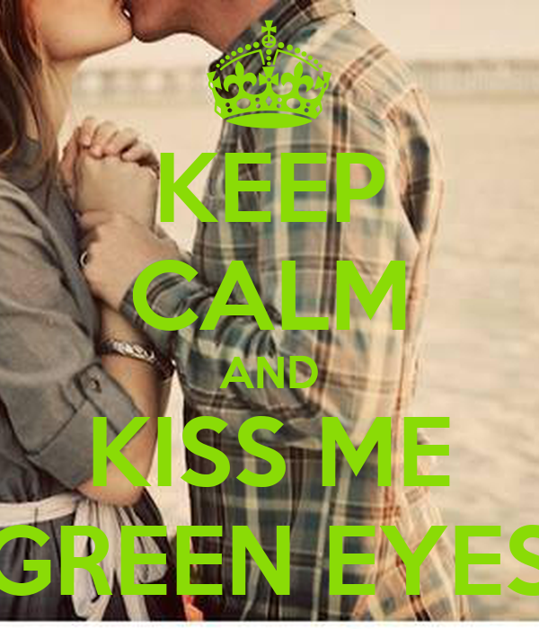 KEEP CALM AND KISS ME GREEN EYES
