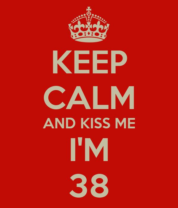 KEEP CALM AND KISS ME I'M 38