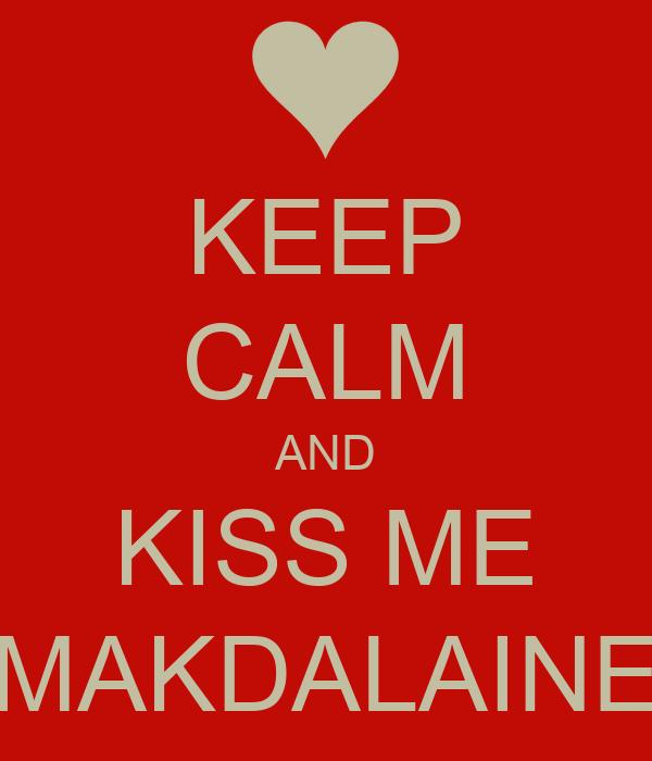 KEEP CALM AND KISS ME MAKDALAINE