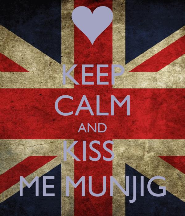 KEEP CALM AND KISS  ME MUNJIG