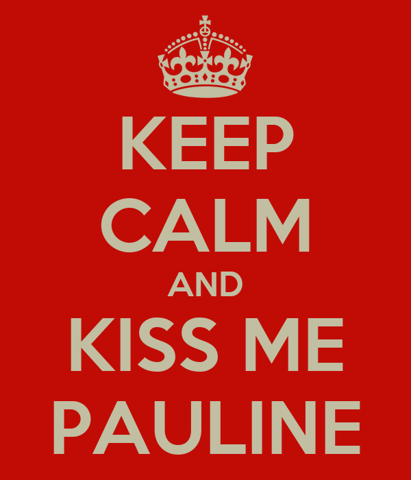 KEEP CALM AND KISS ME PAULINE
