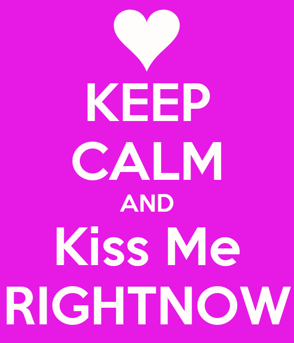 KEEP CALM AND Kiss Me RIGHTNOW