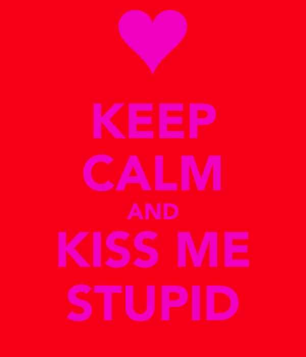 KEEP CALM AND KISS ME STUPID