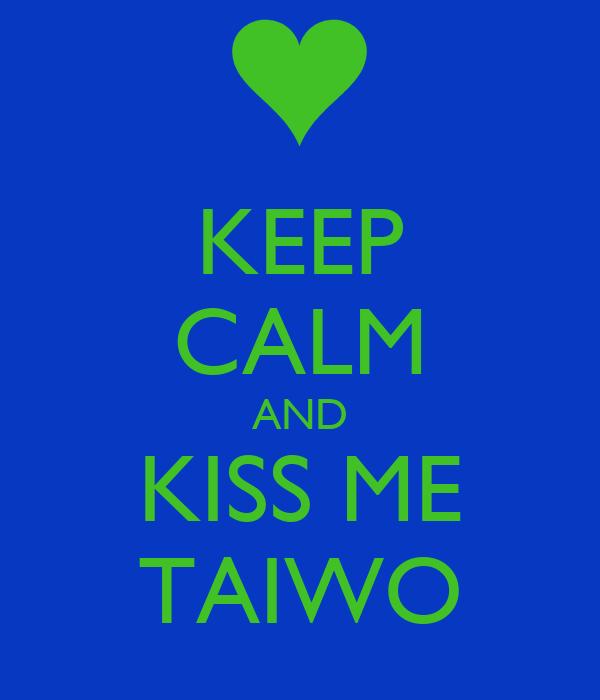 KEEP CALM AND KISS ME TAIWO