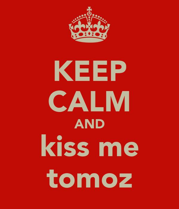 KEEP CALM AND kiss me tomoz