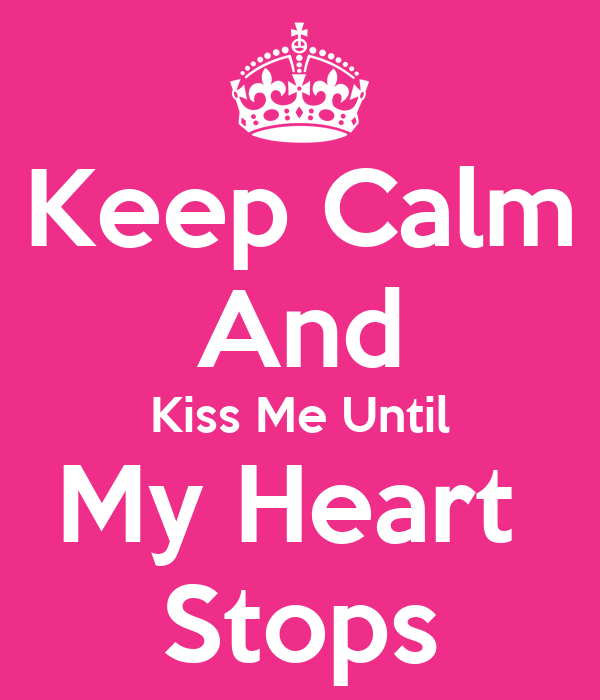 Keep Calm And Kiss Me Until My Heart  Stops