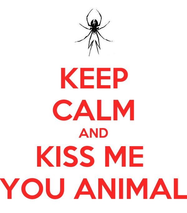 KEEP CALM AND KISS ME  YOU ANIMAL