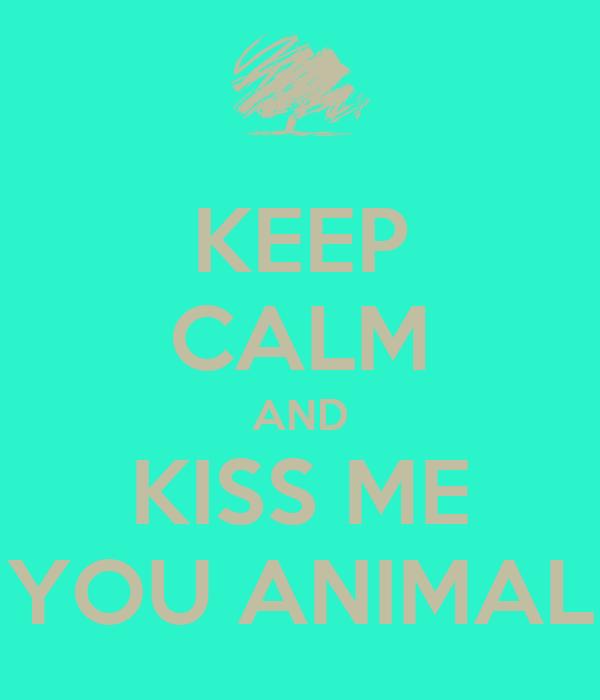 KEEP CALM AND KISS ME YOU ANIMAL
