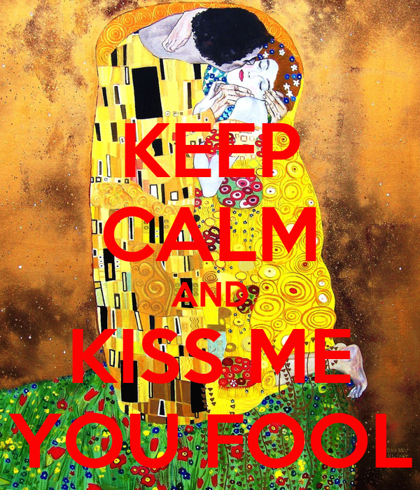 KEEP CALM AND KISS ME YOU FOOL