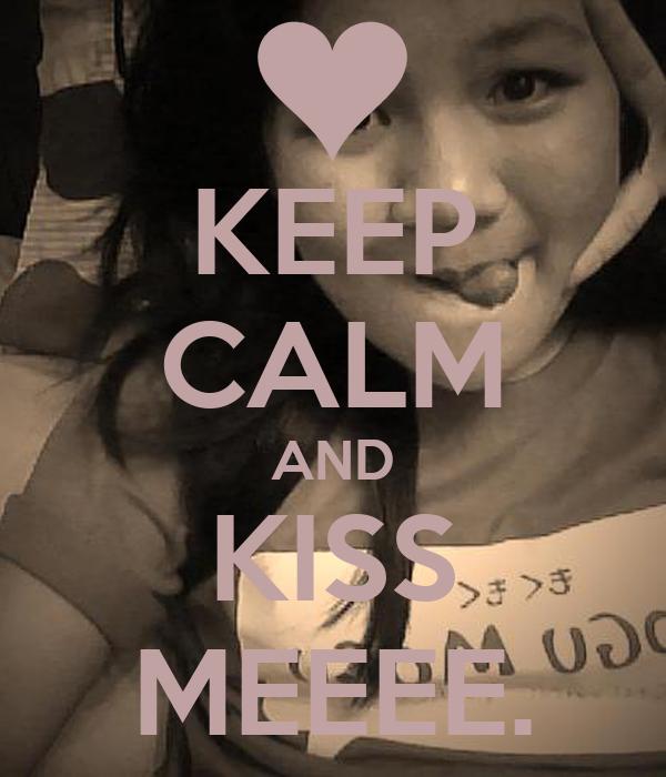 KEEP CALM AND KISS MEEEE.