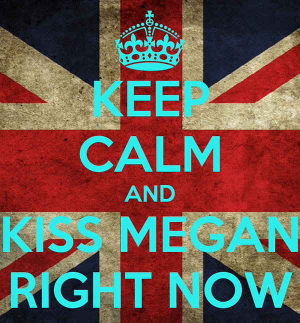 KEEP CALM AND KISS MEGAN RIGHT NOW