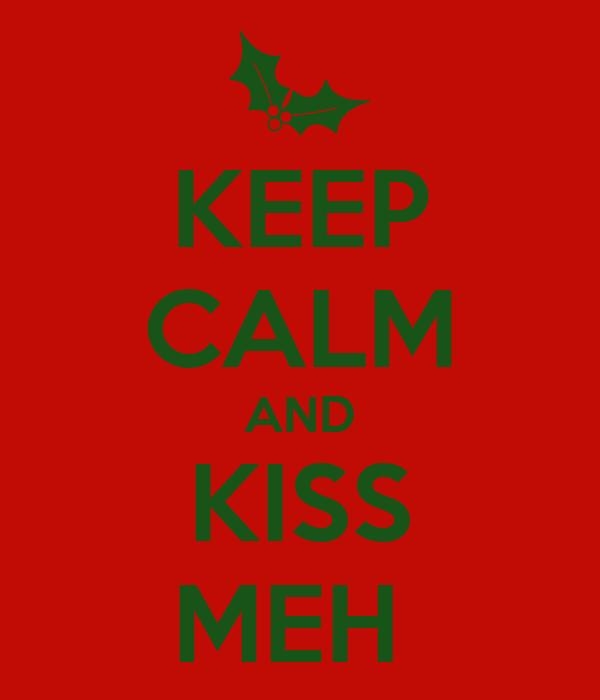 KEEP CALM AND KISS MEH