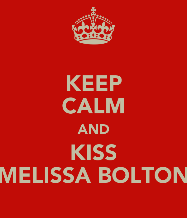 KEEP CALM AND KISS MELISSA BOLTON
