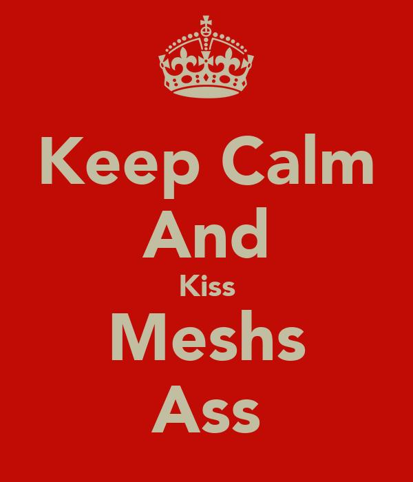 Keep Calm And Kiss Meshs Ass