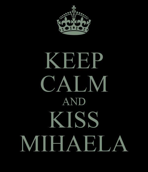 KEEP CALM AND KISS MIHAELA