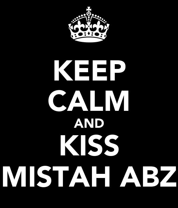 KEEP CALM AND KISS MISTAH ABZ