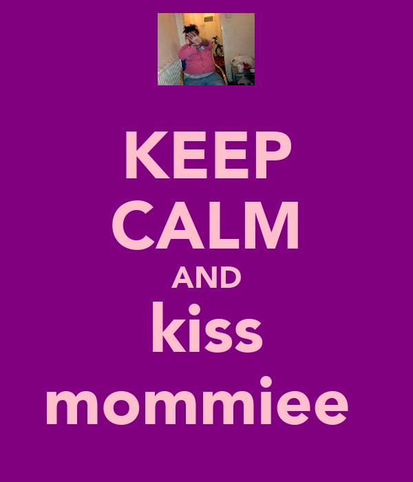 KEEP CALM AND kiss mommiee