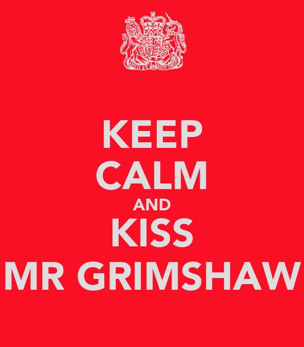 KEEP CALM AND KISS MR GRIMSHAW