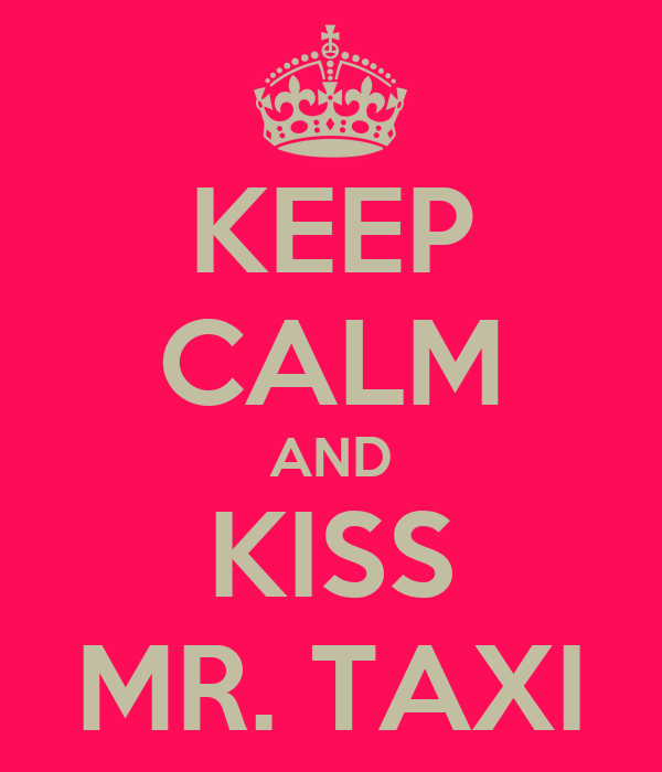 KEEP CALM AND KISS MR. TAXI