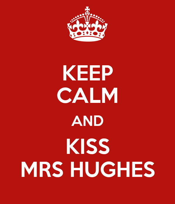 KEEP CALM AND KISS MRS HUGHES