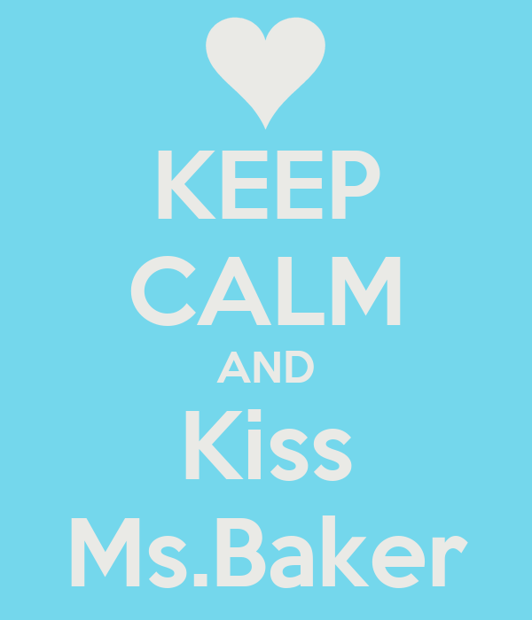 KEEP CALM AND Kiss Ms.Baker