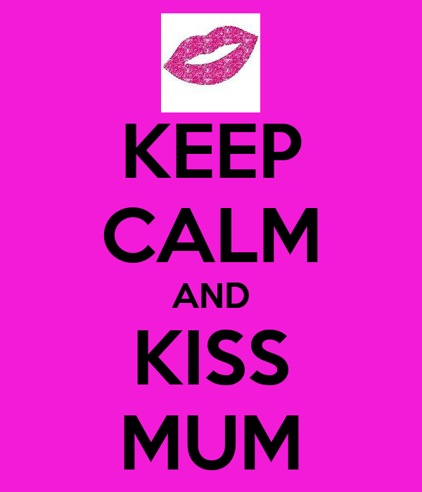 KEEP CALM AND KISS MUM