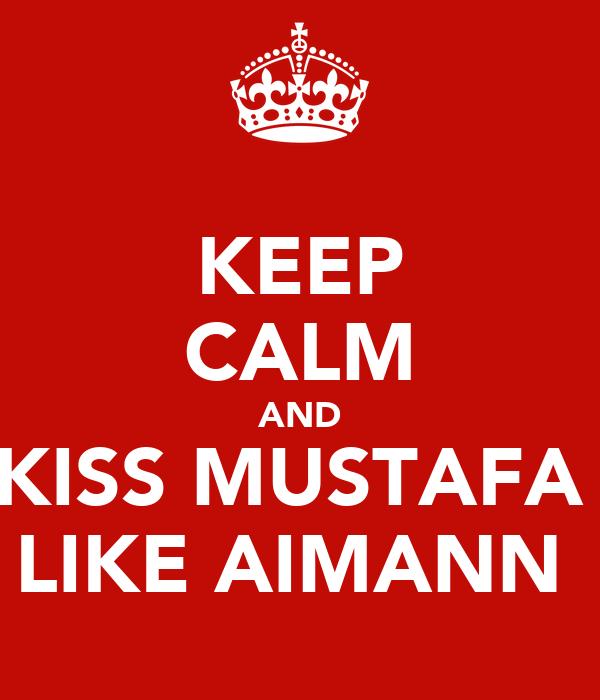 KEEP CALM AND KISS MUSTAFA  LIKE AIMANN