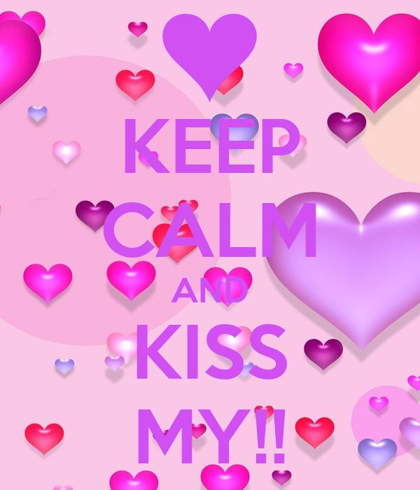 KEEP CALM AND KISS MY!!