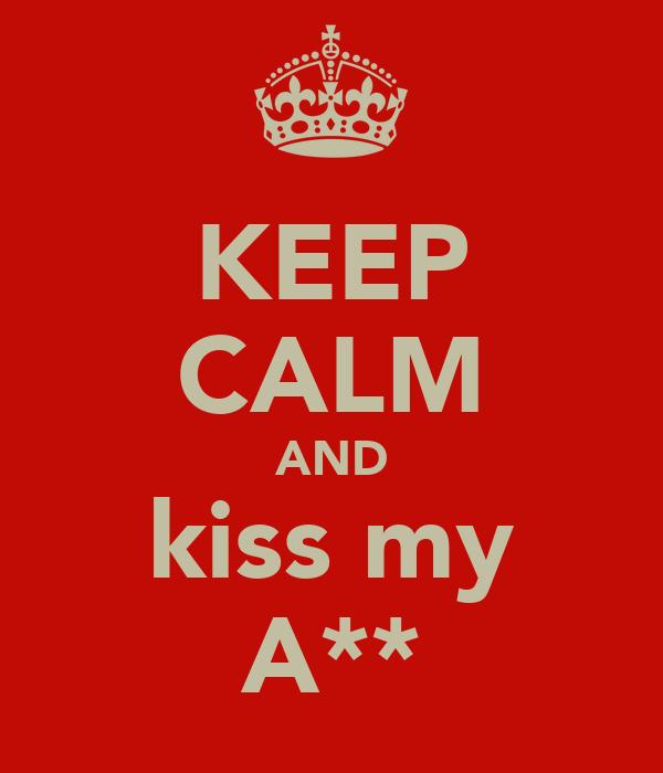 KEEP CALM AND kiss my A**