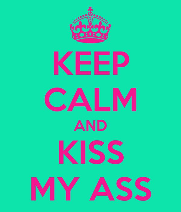 KEEP CALM AND KISS MY ASS