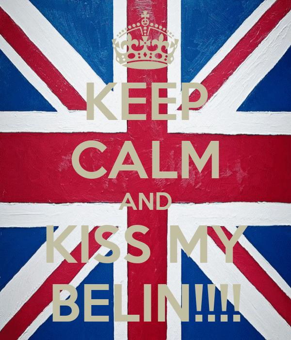 KEEP CALM AND KISS MY BELIN!!!!