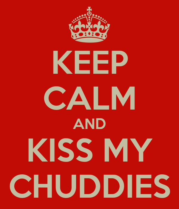 KEEP CALM AND KISS MY CHUDDIES